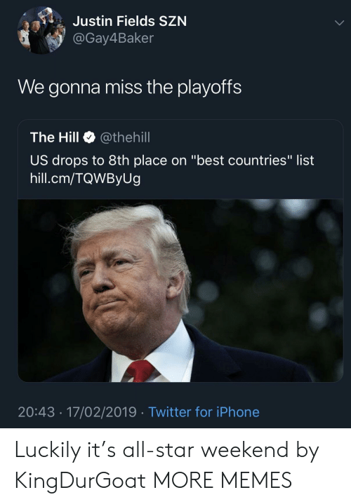 "All Star, Dank, and Iphone: Justin Fields SZN  @Gay4Baker  We gonna miss the playoffs  The Hill Ф @thehill  US drops to 8th place on ""best countries"" list  hill.cm/TQWByUg  20:43 17/02/2019 Twitter for iPhone Luckily it's all-star weekend by KingDurGoat MORE MEMES"