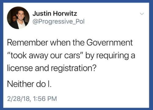 "pol: Justin Horwitz  @Progressive Pol  Remember when the Government  ""took away our cars"" by requiring a  license and registration?  Neither do l.  2/28/18, 1:56 PM"