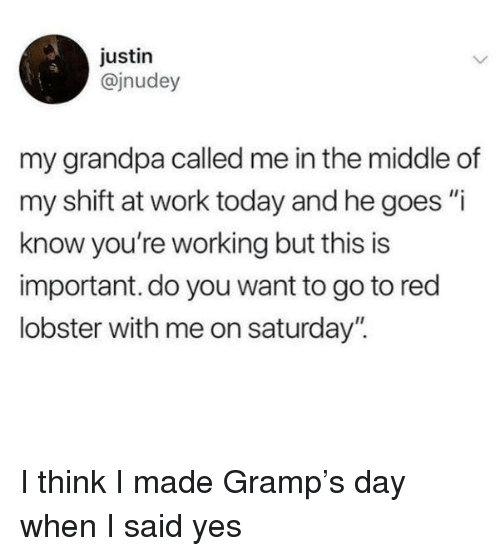 "Red Lobster, Work, and Grandpa: justin  @jnudey  my grandpa called me in the middle of  my shift at work today and he goes ""i  know you're working but this is  important. do you want to go to red  lobster with me on saturday"". I think I made Gramp's day when I said yes"