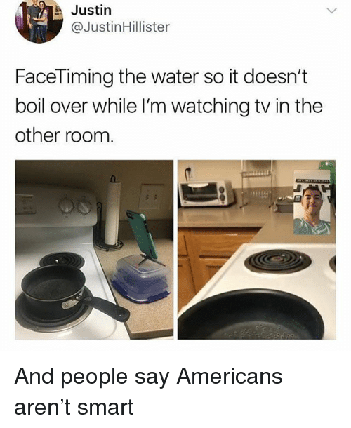 Water, Girl Memes, and Smart: Justin  @JustinHillister  FaceTiming the water so it doesn't  boil over while I'm watching tv in the  other room And people say Americans aren't smart