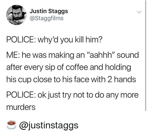 "Funny, Police, and Coffee: Justin Staggs  @Staggfilms  POLICE: why'd you kill him?  ME: he was making an ""aahhh"" sound  after every sip of coffee and holding  his cup close to his face with 2 hands  POLICE: ok just try not to do any more  murders ☕️ @justinstaggs"