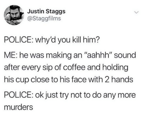 """Dank, Police, and Coffee: Justin Staggs  @Staggfilms  POLICE: why'd you kill him?  ME: he was making an """"aahhh"""" sound  after every sip of coffee and holding  his cup close to his face with 2 hands  POLICE: ok just try not to do any more  murders"""