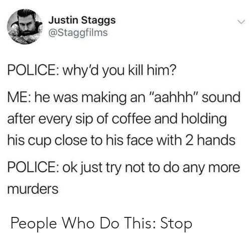 "Police, Coffee, and Who: Justin Staggs  @Staggfilms  POLICE: why'd you kill him?  ME: he was making an ""aahhh"" sound  after every sip of coffee and holding  his cup close to his face with 2 hands  POLICE: ok just try not to do any more  murders People Who Do This: Stop"