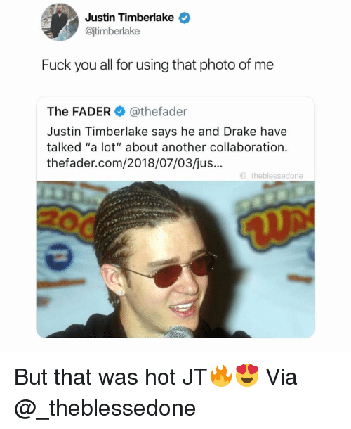 "Justin TImberlake: Justin Timberlake  @jtimberlake  Fuck you all for using that photo of me  The FADER@thefader  Justin Timberlake says he and Drake have  talked ""a lot"" about another collaboration.  thefader.com/2018/07/03/jus...  theblessedone But that was hot JT🔥😍 Via @_theblessedone"