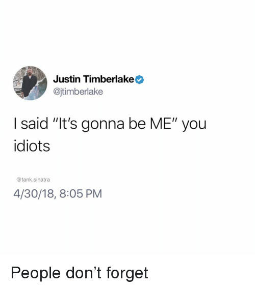 "Justin TImberlake: Justin Timberlake  @jtimberlake  I said ""It's gonna be ME"" you  idiots  @tank.sinatra  4/30/18, 8:05 PM People don't forget"