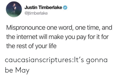 Justin TImberlake: Justin Timberlake  @jtimberlake  Mispronounce one word, one time, and  the internet will make you pay for it for  the rest of your life caucasianscriptures:It's gonna be May