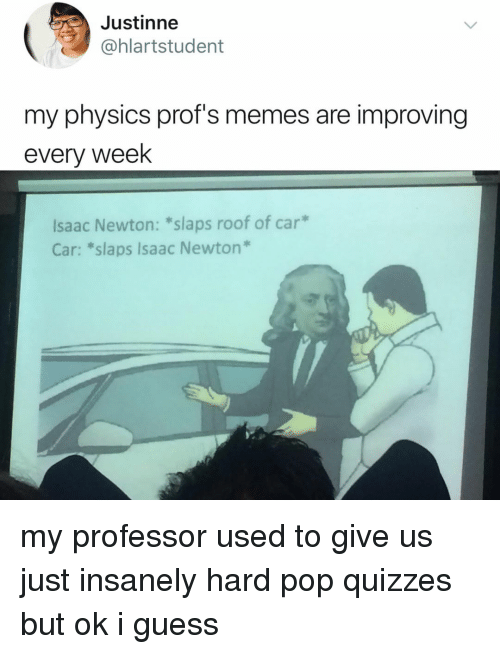 Memes, Pop, and Guess: Justinne  @hlartstudent  my physics prof's memes are improving  every week  lsaac Newton: *slaps roof of car  Car: *slaps Isaac Newton* my professor used to give us just insanely hard pop quizzes but ok i guess