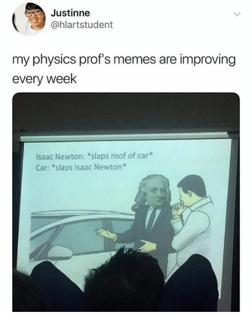 "Memes, Physics, and Isaac Newton: Justinne  @hlartstudent  my physics prof's memes are improving  every week  lsaac Newton: ""slaps roof of car""  Car: ""slaps Isaac Newton"