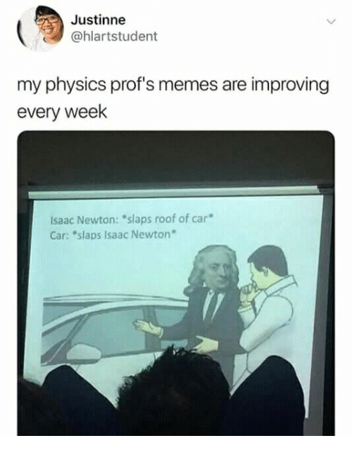 "Memes, Physics, and Isaac Newton: Justinne  @hlartstudent  my physics prof's memes are improving  every week  Isaac Newton: ""slaps roof of car  Car: ""slaps Isaac Newton"