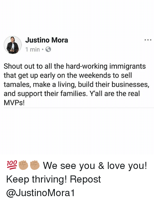 Love, Memes, and The Real: Justino Mora  1 min  Shout out to all the hard-working immigrants  that get up early on the weekends to sell  tamales, make a living, build their businesses,  and support their families. Yall are the real  MVPs! 💯✊🏽✊🏽 We see you & love you! Keep thriving! Repost @JustinoMora1