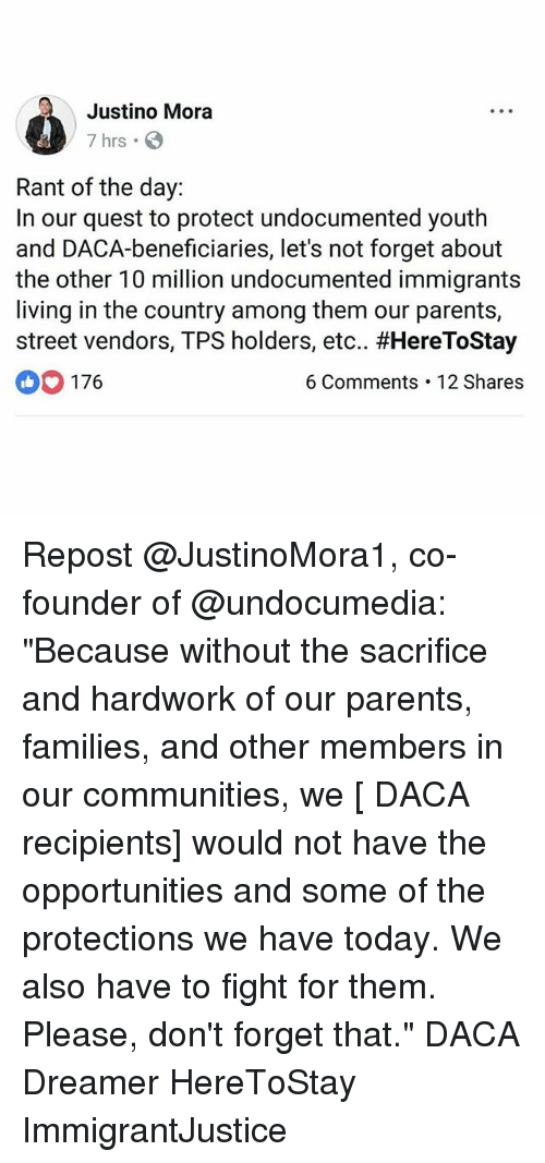 "Memes, Parents, and Quest: Justino Mora  7 hrs .  Rant of the day:  In our quest to protect undocumented youth  and DACA-beneficiaries, let's not forget about  the other 10 million undocumented immigrants  living in the country among them our parents,  street vendors, TPS holders, etc., #HereToStay  176  6 Comments 12 Shares Repost @JustinoMora1, co-founder of @undocumedia: ""Because without the sacrifice and hardwork of our parents, families, and other members in our communities, we [ DACA recipients] would not have the opportunities and some of the protections we have today. We also have to fight for them. Please, don't forget that."" DACA Dreamer HereToStay ImmigrantJustice"