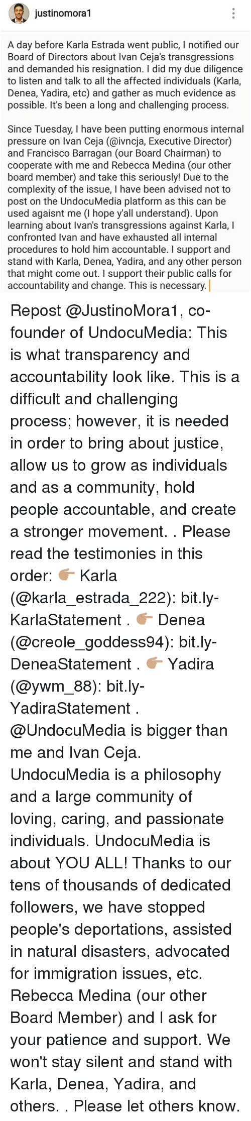 Community, Memes, and Pressure: justinomora1  A day before Karla Estrada went public, I notified our  Board of Directors about Ivan Ceja's transgressions  and demanded his resignation. I did my due diligence  to listen and talk to all the affected individuals (Karla,  Denea, Yadira, etc) and gather as much evidence as  possible. It's been a long and challenging process.  Since Tuesday, I have been putting enormous internal  pressure on Ivan Ceja (@ivncja, Executive Director)  and Francisco Barragan (our Board Chairman) to  cooperate with me and Rebecca Medina (our other  board member) and take this seriously! Due to the  complexity of the issue, I have been advised not to  post on the UndocuMedia platform as this can be  used agaisnt me (I hope y'all understand). Upon  learning about Ivan's transgressions against Karla, I  confronted Ivan and have exhausted all internal  procedures to hold him accountable. I support and  stand with Karla, Denea, Yadira, and any other person  that might come out. I support their public calls for  accountability and change. This is necessary Repost @JustinoMora1, co-founder of UndocuMedia: This is what transparency and accountability look like. This is a difficult and challenging process; however, it is needed in order to bring about justice, allow us to grow as individuals and as a community, hold people accountable, and create a stronger movement. . Please read the testimonies in this order: 👉🏽 Karla (@karla_estrada_222): bit.ly-KarlaStatement . 👉🏽 Denea (@creole_goddess94): bit.ly-DeneaStatement . 👉🏽 Yadira (@ywm_88): bit.ly-YadiraStatement . @UndocuMedia is bigger than me and Ivan Ceja. UndocuMedia is a philosophy and a large community of loving, caring, and passionate individuals. UndocuMedia is about YOU ALL! Thanks to our tens of thousands of dedicated followers, we have stopped people's deportations, assisted in natural disasters, advocated for immigration issues, etc. Rebecca Medina (our other Board Member) and I ask for your