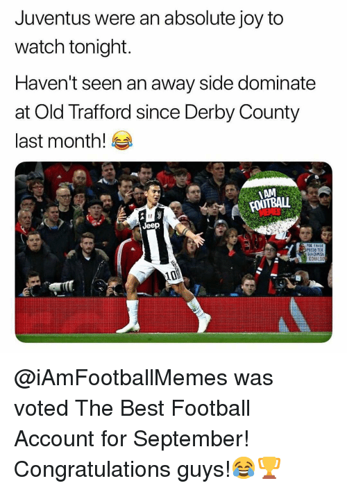 Football, Memes, and Best: Juventus were an absolute joy to  watch tonight  Haven't seen an away side dominate  at Old Trafford since Derby County  last month!  AM  Jeep  OSSO TER  RONALDO  10 @iAmFootballMemes was voted The Best Football Account for September! Congratulations guys!😂🏆