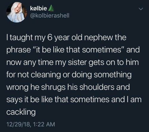 """Be Like, Time, and Old: kølbie  @kolbierashell  I taught my 6 year old nephew the  phrase """"it be like that sometimes"""" and  now any time my sister gets on to him  for not cleaning or doing something  wrong he shrugs his shoulders and  says it be like that sometimes and l am  cackling  12/29/18, 1:22 AM"""