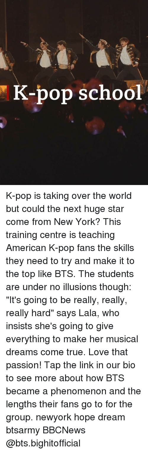 """K-pop: K-bop school K-pop is taking over the world but could the next huge star come from New York? This training centre is teaching American K-pop fans the skills they need to try and make it to the top like BTS. The students are under no illusions though: """"It's going to be really, really, really hard"""" says Lala, who insists she's going to give everything to make her musical dreams come true. Love that passion! Tap the link in our bio to see more about how BTS became a phenomenon and the lengths their fans go to for the group. newyork hope dream btsarmy BBCNews @bts.bighitofficial"""