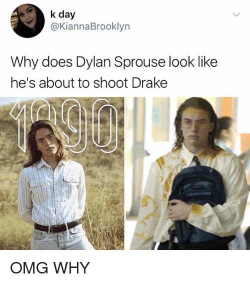 Omg Why: k day  @KiannaBrooklyn  Why does Dylan Sprouse look like  he's about to shoot Drake OMG WHY