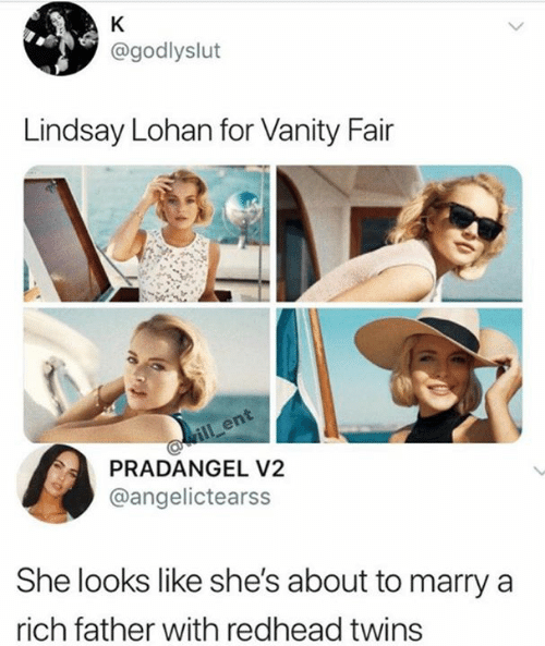 vanity fair: K  @godlyslut  Lindsay Lohan for Vanity Fair  ill ent  PRADANGEL V2  @angelictearss  She looks like she's about to marry  rich father with redhead twins