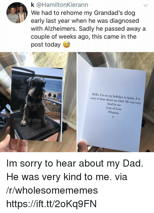 Dad, Hello, and Love: k @HamiltonKierann  We had to rehome my Grandad's dog  early last year when he was diagnosed  with Alzheimers. Sadly he passed away a  couple of weeks ago, this came in the  post today  Hello, I'm on my holidays in Spain. I'm  sorry to hear about my Dad. He was very  kind to me.  Lots of Love  Winston Im sorry to hear about my Dad. He was very kind to me. via /r/wholesomememes https://ift.tt/2oKq9FN