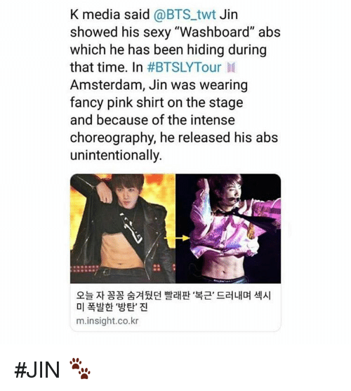 "Amsterdam: K media said @BTS_twt Jin  showed his sexy ""Washboard"" abs  which he has been hiding during  that time. In #BTSLYTour 11  Amsterdam, Jin was wearing  fancy pink shirt on the stage  and because of the intense  choreography, he released his abs  unintentionally.  오늘 자 꽁꽁 숨겨뒀던 빨래판 복근, 드러내며 섹시  미 폭발한 '방탄' 진  m.insight.co.kr #JIN 🐾"