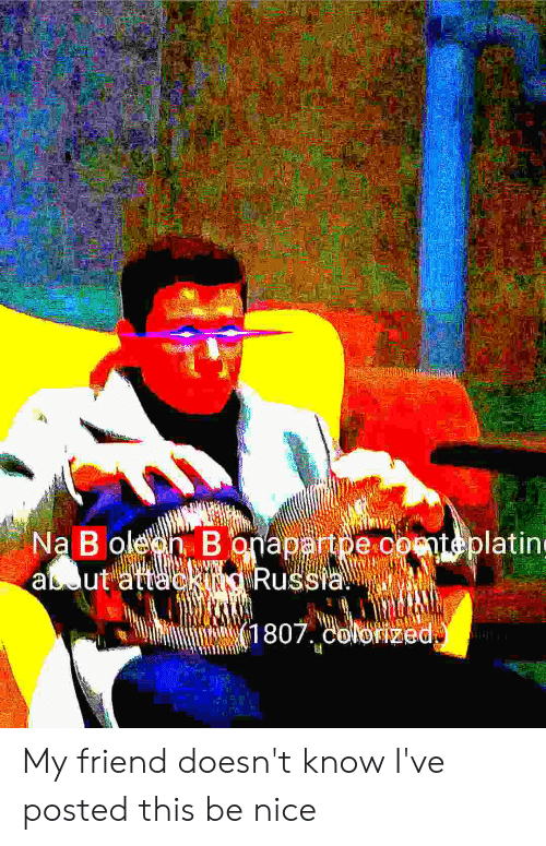 Russia, Dank Memes, and Nice: k  Na B oleen B onapartpe.comteplatin  aut attackUNO Russia  1807. colozed My friend doesn't know I've posted this be nice