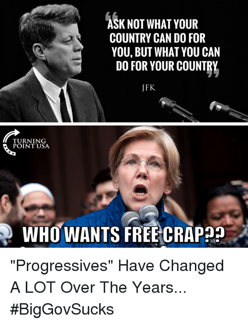 """Memes, Free, and 🤖: K NOT WHAT YOUR  COUNTRY CAN DO FOR  YOU, BUT WHAT YOU CAN  DO FOR YOUR COUNTRY  JFK  TURNING  POINT USA  WHO WANTS FREE CRAP?? """"Progressives"""" Have Changed A LOT Over The Years... #BigGovSucks"""