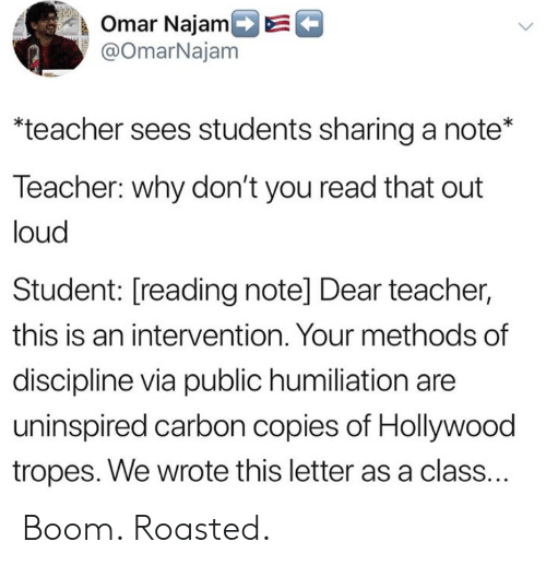 Teacher, Boom, and Hollywood: k Omar NajamDE  @OmarNajam  teacher sees students sharing a note*  Teacher: why don't you read that out  loud  Student: [reading note] Dear teacher,  this is an intervention. Your methods of  discipline via public humiliation are  uninspired carbon copies of Hollywood  tropes. We wrote this letter as a class. Boom. Roasted.