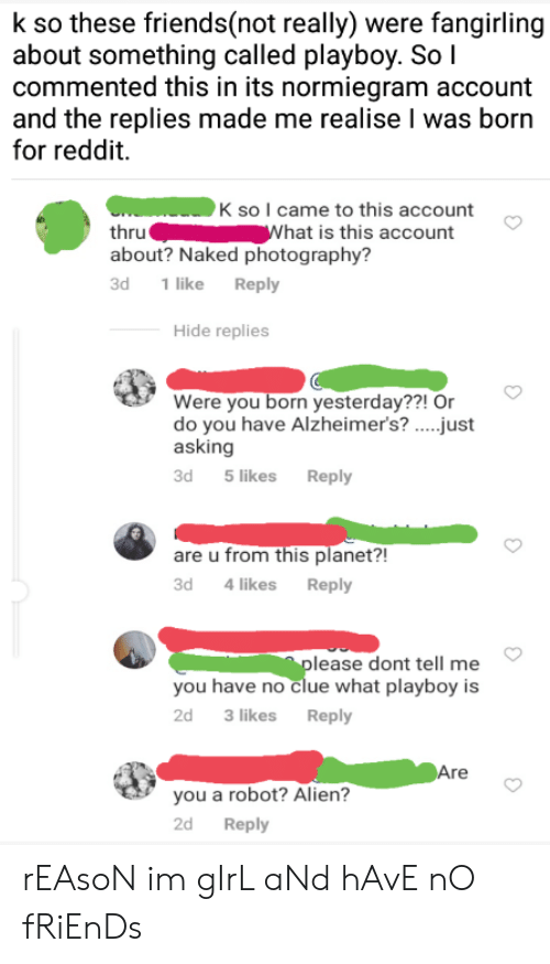 Friends, Reddit, and Alien: k so these friends(not really) were fangirling  about something called playboy. So I  commented this in its normiegram account  and the replies made me realise I was born  for reddit.  K so I came to this account  What is this account  thru  about? Naked photography?  1 like Reply  Зd  Hide replies  Were you born yesterday??! Or  do you have Alzheimer's? ..just  asking  3d  5 likes Reply  are u from this planet?!  3d 4 likes Reply  please dont tell me  you have no clue what playboy is  2d  3 likes  Reply  Are  you a robot? Alien?  2d  Reply rEAsoN im gIrL aNd hAvE nO fRiEnDs