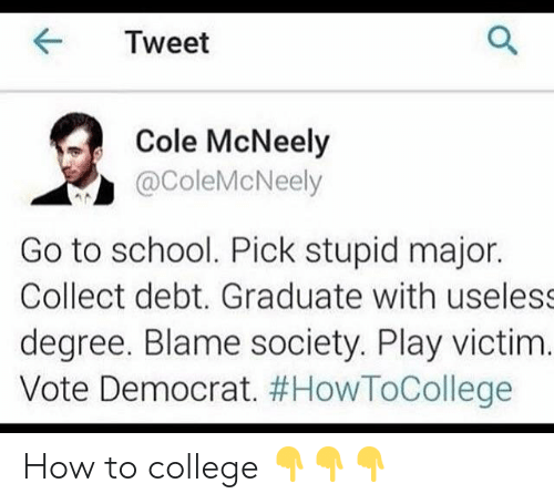College, School, and How To: K Tweet  Cole McNeely  @ColeMcNeely  Go to school. Pick stupid major.  Collect debt. Graduate with useless  degree. Blame society. Play victim.  Vote Democrat. How to college 👇👇👇