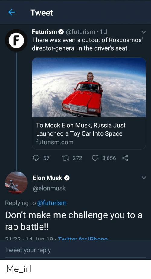 Rap, Rap Battle, and Russia: K  Tweet  Futurism @futurism 1d  F  director-general in the driver's seat.  There was even a cutout of Roscosmos  To Mock Elon Musk, Russia Just  Launched a Toy Car Into Space  futurism.com  L272  57  3,656  Elon Musk  @elonmusk  Replying to @futurism  Don't make me challenge you to a  rap battle!  21.22 1A un 10 Twittor for iDhana  Tweet your reply Me_irl