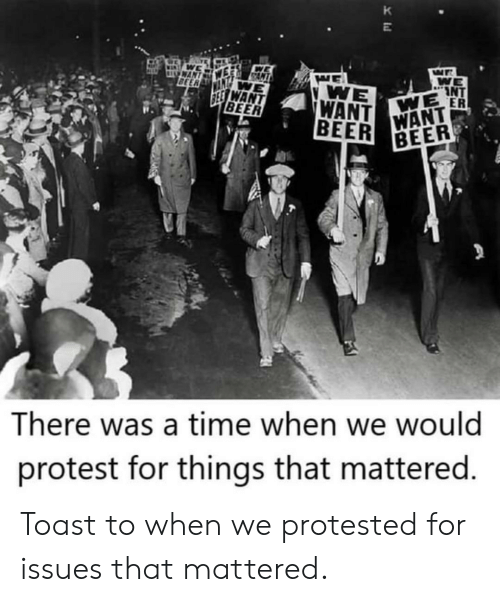 mattered: K  WAN  BEER  WE  INT  WE ER  WE  WANT  BEER  SEE WANT  BEER  WANT  BEER  There was a time when we would  protest for things that mattered. Toast to when we protested for issues that mattered.
