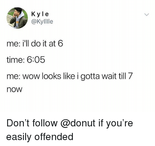 Wow, Time, and Trendy: K y le  @KylIle  me: i'll do it at 6  time: 6:05  me: wow looks like i gotta wait till 7  now Don't follow @donut if you're easily offended