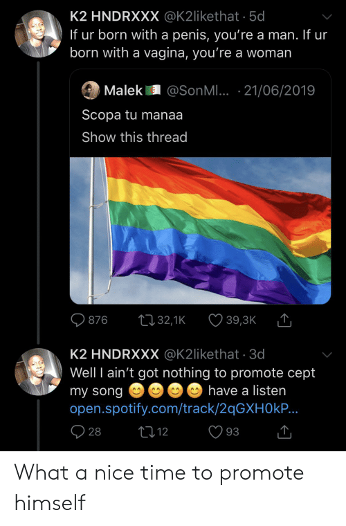 Spotify, Penis, and Time: K2 HNDRXXX @K2likethat. 5d  If ur born with a penis, you're a man. If ur  born with a vagina, you're a woman  Malek @SonMI. 21/06/2019  Scopa tu manaa  Show this thread  L132,1K  876  39,3K  K2 HNDRXXX @K2likethat 3d  Well I ain't got nothing to promote cept  have a listen  my song  open.spotify.com/track/2qGXH0kP...  t12  28  93 What a nice time to promote himself