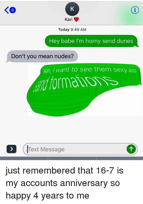 Ass, Horny, and Nudes: K4  Kari  Today 9:49 AM  Hey babe I'm horny send dunes  Don't you mean nudes?  Nah, want to see them sexy ass  Text Message just remembered that 16-7 is my accounts anniversary so happy 4 years to me