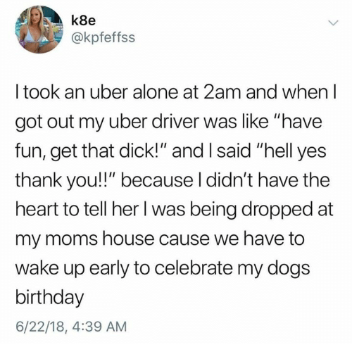 "Being Alone, Birthday, and Dank: k8e  @kpfeffss  I took an uber alone at 2am and when l  got out my uber driver was like ""have  fun, get that dick!"" and I said ""hell yes  thank you!!"" because l didn't have the  heart to tell her l was being dropped at  my moms house cause we have to  wake up early to celebrate my dogs  birthday  6/22/18, 4:39 AM"