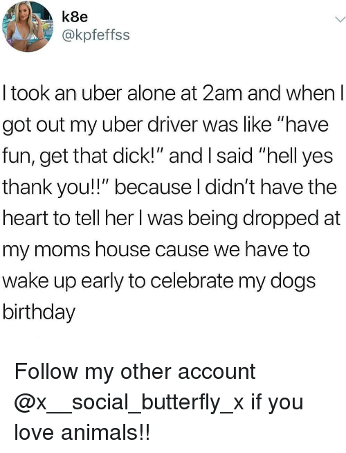 """Being Alone, Animals, and Birthday: k8e  @kpfeffss  I took an uber alone at 2am and when l  got out my uber driver was like """"have  fun, get that dick!"""" and I said """"hell yes  thank you!!"""" because l didn't have the  heart to tell her l was being dropped at  my moms house cause we have to  wake up early to celebrate my dogs  birthday Follow my other account @x__social_butterfly_x if you love animals!!"""
