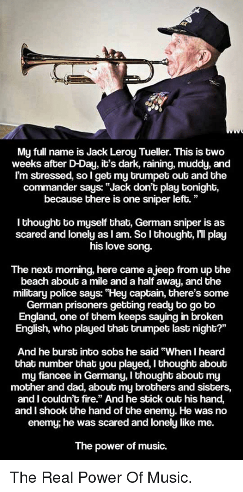 """Dad, England, and Fire: ka  My full name is Jack Leroy Tueller. This is two  weeks after D-Day, it's dark, raining, muddy, and  Im stressed, so I get my trumpet out and the  commander says: """"Jack don't play tonight,  because there is one sniper left.""""  I thought to myself that, German sniper is as  scared and lonely as l am. So l thought, lll play  his love song.  The next morning, here came ajeep from up the  beach about a mile and a half away, and the  military police says: """"Hey captain, there's some  German prisoners getting ready to go to  England, one of them keeps saying in broken  English, who played that trumpet last night?'""""  And he burst into sobs he said """"When I heard  that number that you played, I thought about  my fiancee in Germany, I thought about my  mother and dad, about my brothers and sisters,  and I couldn't fire."""" And he stick out his hand,  and I shook the hand of the enemy. He was no  enemy; he was scared and lonely like me.  The power of music. <p>The Real Power Of Music.</p>"""