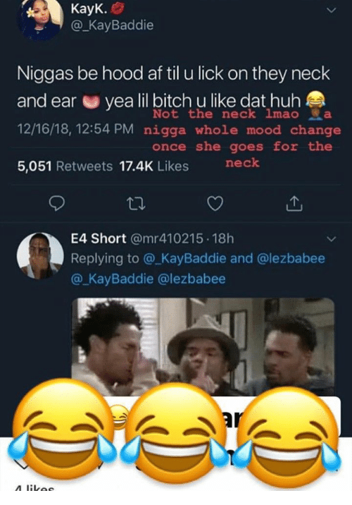 lil bitch: @KaBaddie  Niggas be hood af til u lick on they neck  and ear e yea lil bitch u like dat huh  12/16/18, 12:54 PM nigga whole mood change  5,051 Retweets 17.4K Likes nek  Not the neck imao да  once she goes for the  E4 Short @mr410215 18h  Replying to @_KayBaddie and @lezbabee  @ KayBaddie @lezbabee