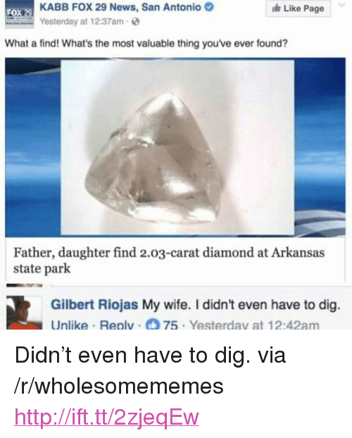 """News, Arkansas, and Diamond: KABB FOX 29 News, San Antonio  Yesterday at 12:37am  Like Page  FO  What a find! What's the most valuable thing you've ever found?  Father, daughter find 2.03-carat diamond at Arkansas  state park  Gilbert Riojas My wife. I didn't even have to dig.  Unlike Replv 75 Yesterday at 12:42am <p>Didn't even have to dig. via /r/wholesomememes <a href=""""http://ift.tt/2zjeqEw"""">http://ift.tt/2zjeqEw</a></p>"""