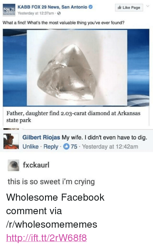 """Crying, Facebook, and News: KABB FOX 29 News, San Antonio  Yesterday at 12:37am  Like Page  FOX  What a find! What's the most valuable thing youve ever found?  Father, daughter find 2.03-carat diamond at Arkansas  state park  Gilbert Riojas My wife. I didn't even have to dig.  Unlike Reply75 Yesterday at 12:42am  fxckaurl  this is so sweet i'm crying <p>Wholesome Facebook comment via /r/wholesomememes <a href=""""http://ift.tt/2rW68f8"""">http://ift.tt/2rW68f8</a></p>"""