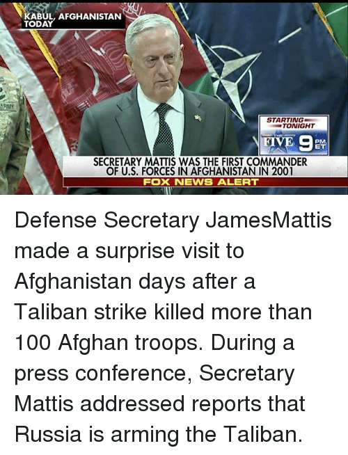 Talibanned: KABUL, AFGHANISTAN  STARTING  TONIGHT  SECRETARY MATTIS WAS THE FIRST COMMANDER  OF U.S. FORCES IN AFGHANISTAN IN 2001  FOX NEWS ALERT Defense Secretary JamesMattis made a surprise visit to Afghanistan days after a Taliban strike killed more than 100 Afghan troops. During a press conference, Secretary Mattis addressed reports that Russia is arming the Taliban.
