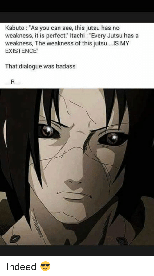 """Jutsu, Memes, and Indeed: Kabuto: """"As you can see, this jutsu has no  weakness, it is perfect."""" Itachi: """"Every Jutsu has a  weakness, The weakness of this jutsu..IS MY  EXISTENCE""""  That dialogue was badass Indeed 😎"""