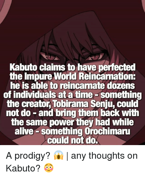 Alive, Memes, and Orochimaru: Kabuto claims to have perfected  the Impure World Reincamation:  he is able to reincarnate dozens  of individuals at a time-something  the creator, Tobirama Senju, could  not do -and bring them back with  the same power they had while  alive something Orochimaru  could not do A prodigy? 😱 | any thoughts on Kabuto? 😳