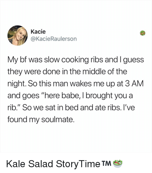 "Memes, Guess, and Kale: Kacie  @KacieRaulersorn  My bf was slow cooking ribs and I guess  they were done in the middle of the  night. So this man wakes me up at 3 AM  and goes ""here babe, I brought you a  rib."" So we sat in bed and ate ribs. l've  found my soulmate. Kale Salad StoryTime™️🥗"