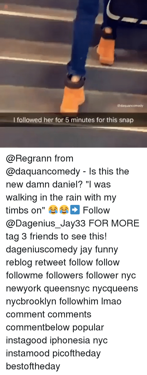 "Memes, Damn Daniel, and 🤖: Kadaquancomedy  l followed her for 5 minutes for this snap @Regrann from @daquancomedy - Is this the new damn daniel? ""I was walking in the rain with my timbs on"" 😂😂➡️ Follow @Dagenius_Jay33 FOR MORE tag 3 friends to see this! dageniuscomedy jay funny reblog retweet follow follow followme followers follower nyc newyork queensnyc nycqueens nycbrooklyn followhim lmao comment comments commentbelow popular instagood iphonesia nyc instamood picoftheday bestoftheday"