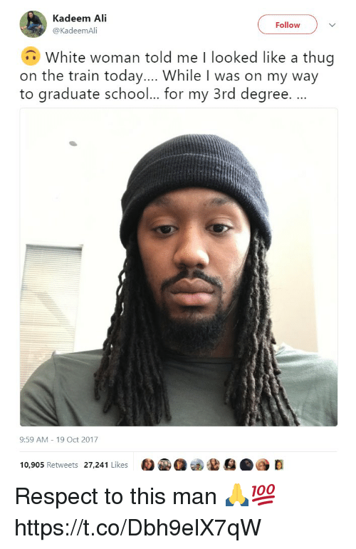 Ali, Respect, and Thug: Kadeem Ali  @KadeemAli  Follow  White woman told me I looked like a thug  on the train today... While I was on my way  to graduate schoo... for my 3rd degree. .  9:59 AM 19 Oct 2017  10,905 Retweets 27,241 Likes  D Respect to this man 🙏💯 https://t.co/Dbh9elX7qW
