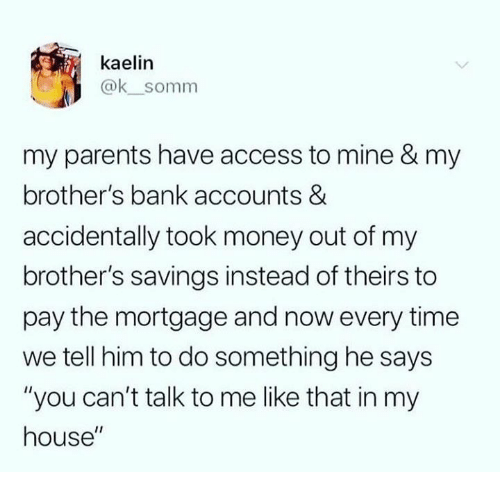 """Dank, Money, and My House: kaelin  @k_somm  my parents have access to mine & my  brother's bank accounts &  accidentally took money out of my  brother's savings instead of theirs to  pay the mortgage and now every time  we tell him to do something he says  """"you can't talk to me like that in my  house"""""""