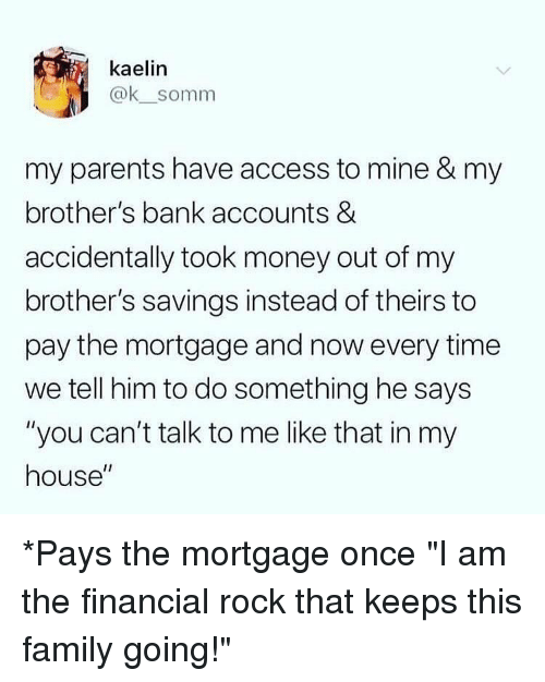 """Family, Memes, and Money: kaelin  @ksomm  my parents have access to mine & my  brother's bank accounts &  accidentally took money out of my  brother's savings instead of theirs to  pay the mortgage and now every time  we tell him to do something he says  """"you can't talk to me like that in my  house"""" *Pays the mortgage once """"I am the financial rock that keeps this family going!"""""""
