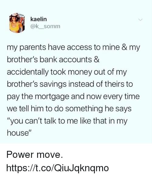 "mortgage: kaelin  @ksomm  my parents have access to mine & my  brother's bank accounts &  accidentally took money out of my  brother's savings instead of theirs to  pay the mortgage and now every time  we tell him to do something he says  ""you can't talk to me like that in my  house"" Power move. https://t.co/QiuJqknqmo"