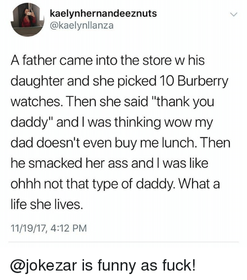 """Ass, Dad, and Funny: kaelynhernandeeznuts  @kaelynllanza  A father came into the store w his  daughter and she picked 10 Burberry  watches. Then she said """"thank you  daddy"""" and I was thinking wow my  dad doesn't even buy me lunch. Then  he smacked her ass and l was like  ohhh not that type of daddy. What a  life she lives.  11/19/17, 4:12 PM @jokezar is funny as fuck!"""