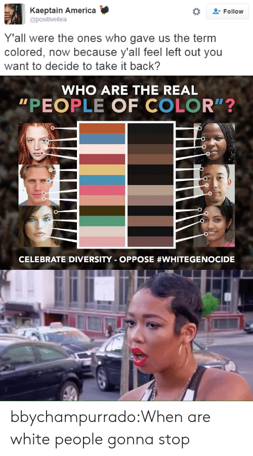 "America, Tumblr, and White People: Kaeptain America  Follow  @positiveitea  Y'all were the ones who gave us the term  colored, now because y'all feel left out you  want to decide to take it back?   WHO ARE THE REAL  ""PEOPLE OF COLOR"" ?  CELEBRATE DIVERSITY OPPOSE bbychampurrado:When are white people gonna stop"